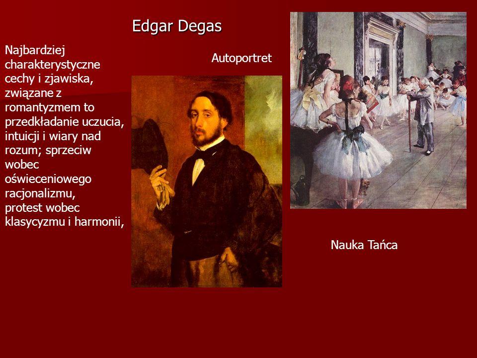 Edgar Degas Nauka Tańca Autoportret Najbardziej charakterystyczne cechy i zjawiska, związane z romantyzmem to przedkładanie uczucia, intuicji i wiary nad rozum; sprzeciw wobec oświeceniowego racjonalizmu, protest wobec klasycyzmu i harmonii,