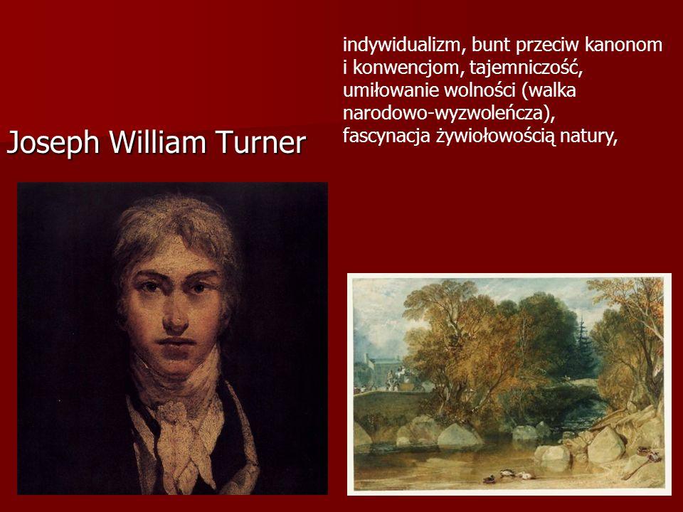 Joseph William Turner indywidualizm, bunt przeciw kanonom i konwencjom, tajemniczość, umiłowanie wolności (walka narodowo-wyzwoleńcza), fascynacja żywiołowością natury,