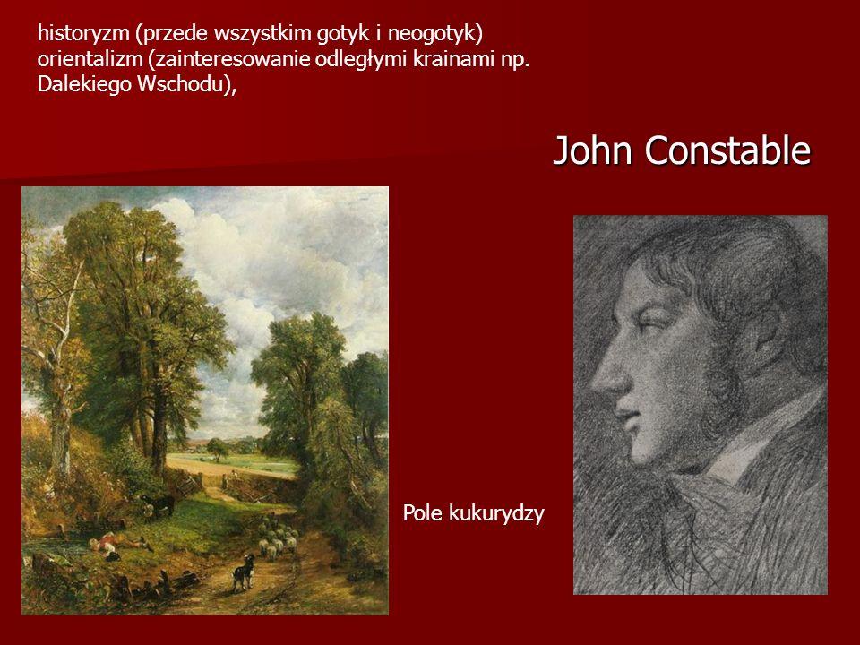 John Constable Pole kukurydzy historyzm (przede wszystkim gotyk i neogotyk) orientalizm (zainteresowanie odległymi krainami np.