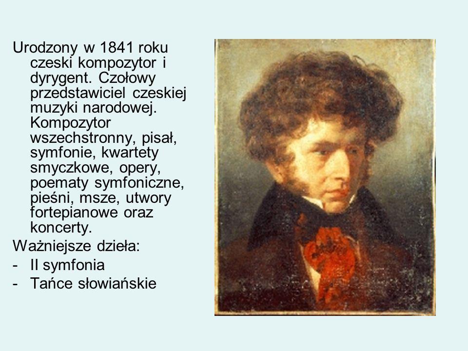 Urodzony w 1841 roku czeski kompozytor i dyrygent. Czołowy przedstawiciel czeskiej muzyki narodowej. Kompozytor wszechstronny, pisał, symfonie, kwarte