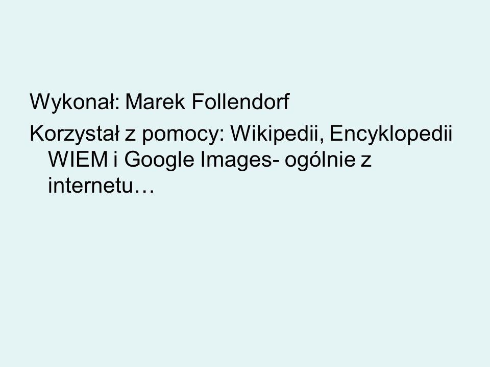 Wykonał: Marek Follendorf Korzystał z pomocy: Wikipedii, Encyklopedii WIEM i Google Images- ogólnie z internetu…