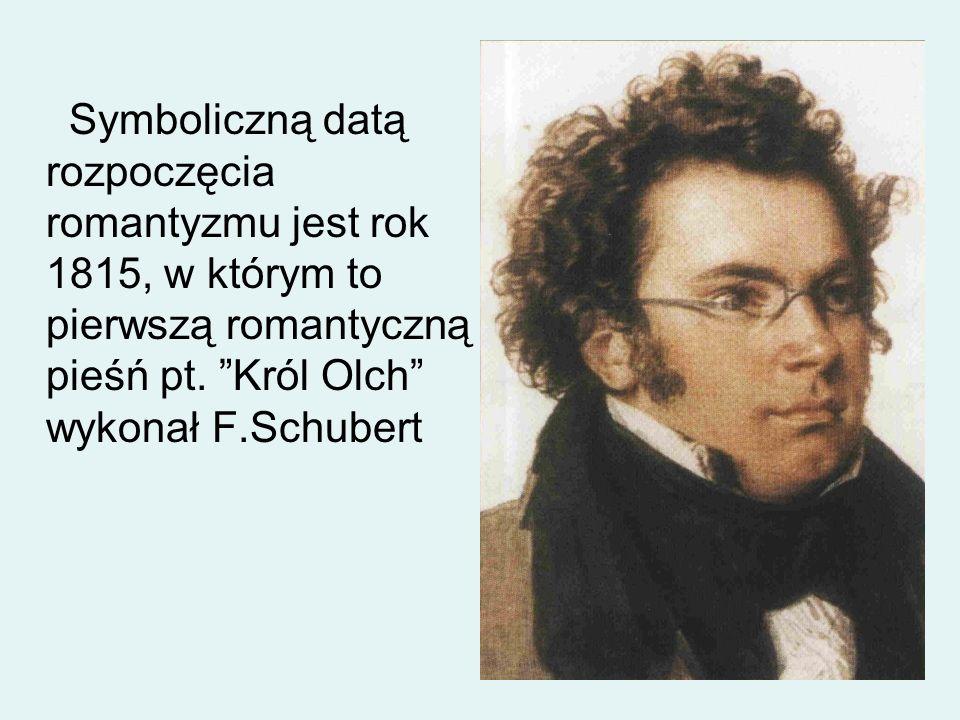 Symboliczną datą rozpoczęcia romantyzmu jest rok 1815, w którym to pierwszą romantyczną pieśń pt. Król Olch wykonał F.Schubert