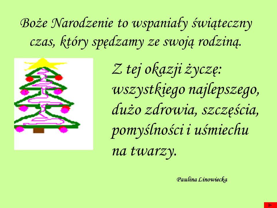 Boże Narodzenie to wspaniały świąteczny czas, który spędzamy ze swoją rodziną. Z tej okazji życzę: wszystkiego najlepszego, dużo zdrowia, szczęścia, p