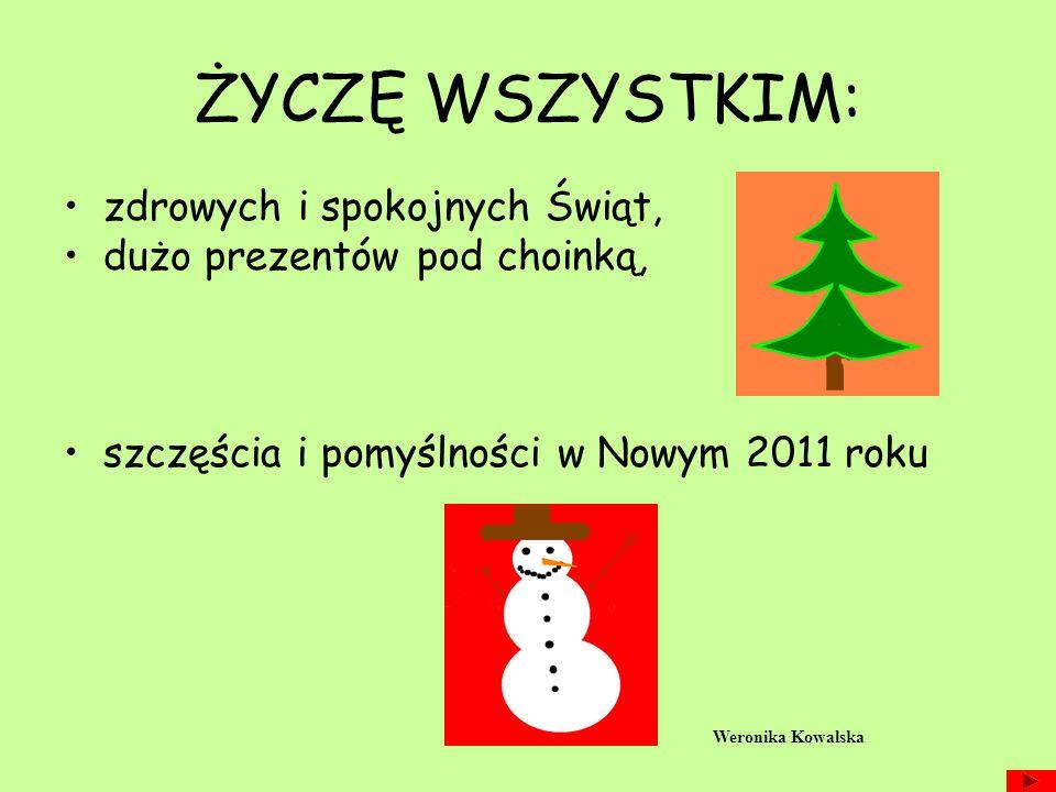 ŻYCZĘ WSZYSTKIM: zdrowych i spokojnych Świąt, dużo prezentów pod choinką, szczęścia i pomyślności w Nowym 2011 roku Weronika Kowalska