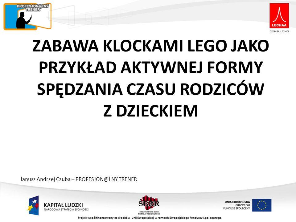 ZABAWA KLOCKAMI LEGO JAKO PRZYKŁAD AKTYWNEJ FORMY SPĘDZANIA CZASU RODZICÓW Z DZIECKIEM Janusz Andrzej Czuba – PROFESJON@LNY TRENER