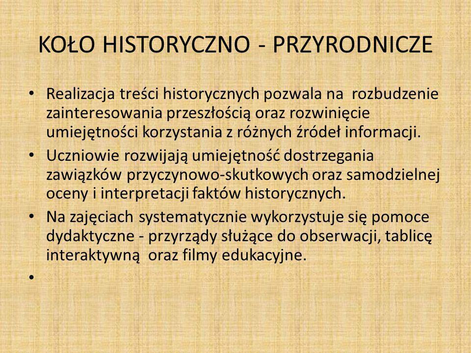 KOŁO HISTORYCZNO - PRZYRODNICZE Realizacja treści historycznych pozwala na rozbudzenie zainteresowania przeszłością oraz rozwinięcie umiejętności korzystania z różnych źródeł informacji.