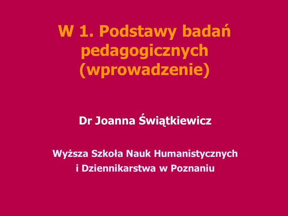 W 1. Podstawy badań pedagogicznych (wprowadzenie) Dr Joanna Świątkiewicz Wyższa Szkoła Nauk Humanistycznych i Dziennikarstwa w Poznaniu