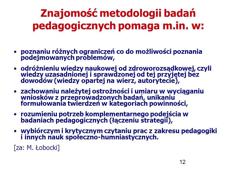 12 Znajomość metodologii badań pedagogicznych pomaga m.in. w: poznaniu różnych ograniczeń co do możliwości poznania podejmowanych problemów, odróżnien