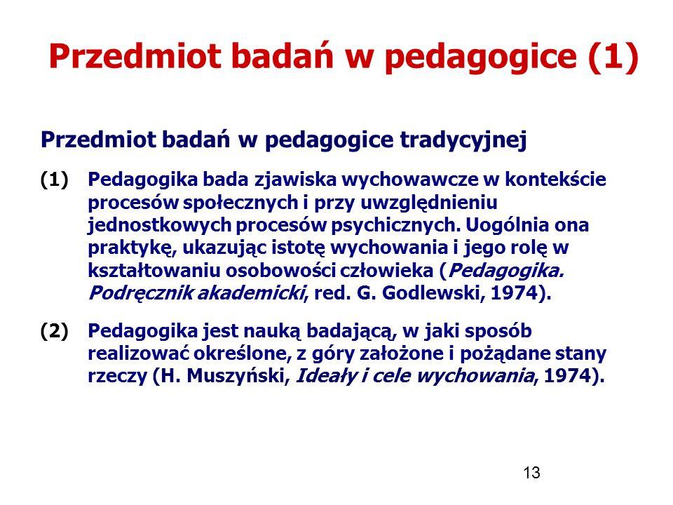 13 Przedmiot badań w pedagogice (1) Przedmiot badań w pedagogice tradycyjnej (1)Pedagogika bada zjawiska wychowawcze w kontekście procesów społecznych