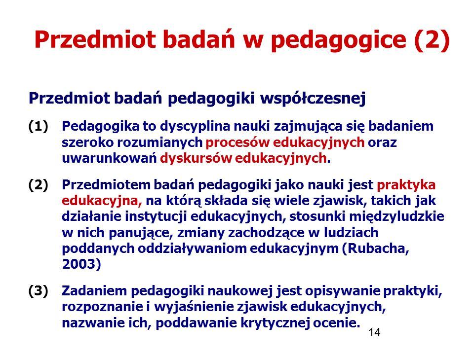 14 Przedmiot badań w pedagogice (2) Przedmiot badań pedagogiki współczesnej (1)Pedagogika to dyscyplina nauki zajmująca się badaniem szeroko rozumiany