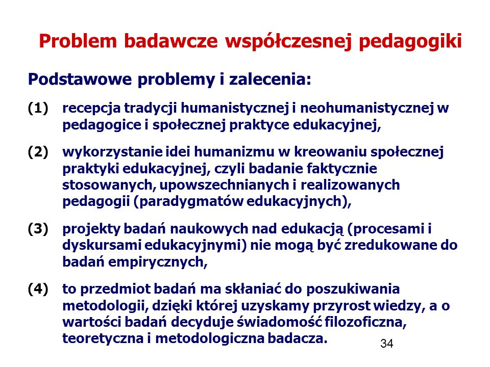 34 Problem badawcze współczesnej pedagogiki Podstawowe problemy i zalecenia: (1)recepcja tradycji humanistycznej i neohumanistycznej w pedagogice i sp