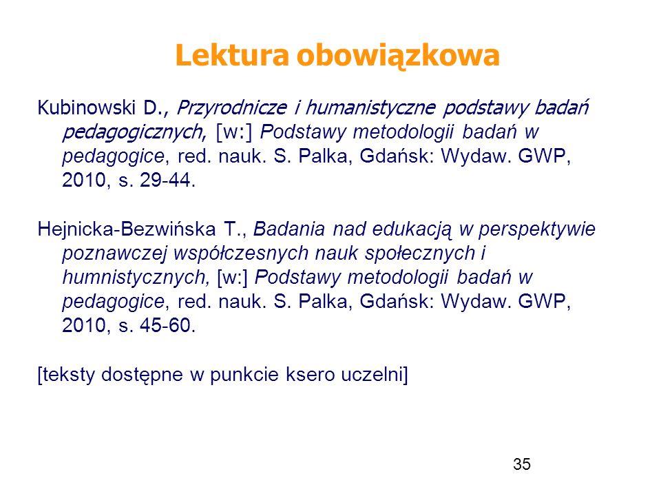 35 Lektura obowiązkowa Kubinowski D., Przyrodnicze i humanistyczne podstawy badań pedagogicznych, [w:] Podstawy metodologii badań w pedagogice, red. n