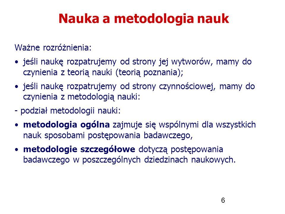 6 Nauka a metodologia nauk Ważne rozróżnienia: jeśli naukę rozpatrujemy od strony jej wytworów, mamy do czynienia z teorią nauki (teorią poznania); je