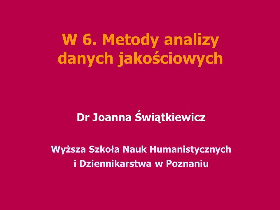 W 6. Metody analizy danych jakościowych Dr Joanna Świątkiewicz Wyższa Szkoła Nauk Humanistycznych i Dziennikarstwa w Poznaniu