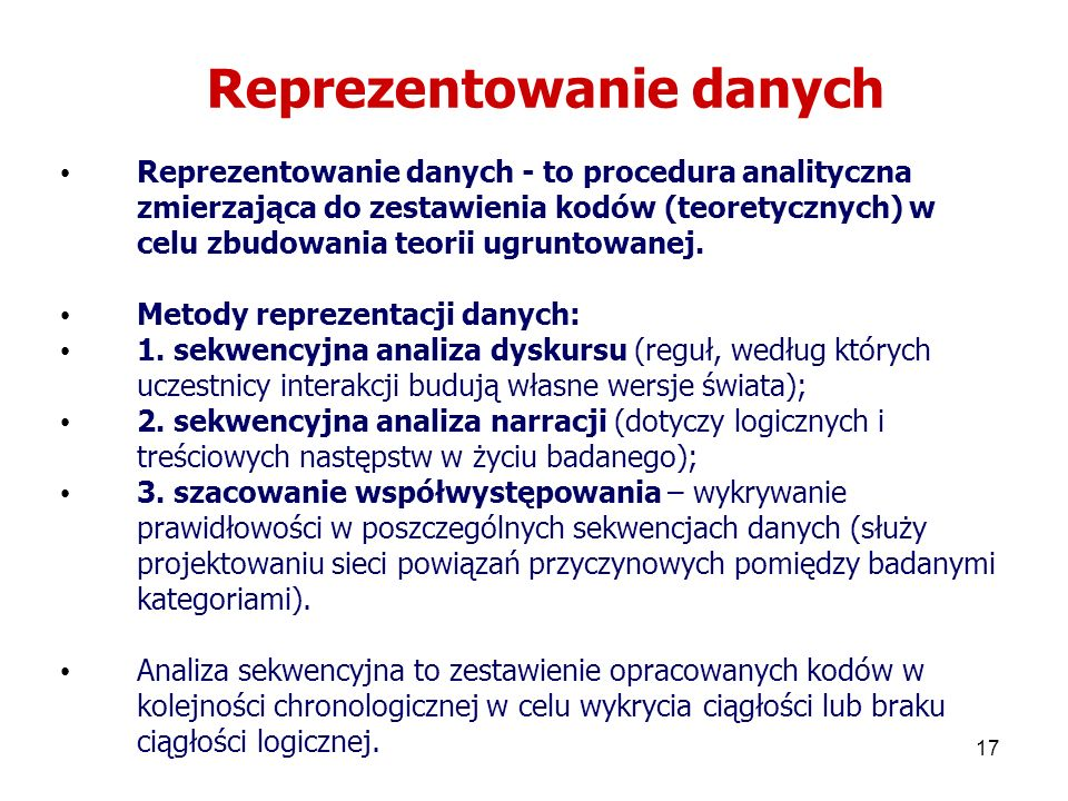 17 Reprezentowanie danych Reprezentowanie danych - to procedura analityczna zmierzająca do zestawienia kodów (teoretycznych) w celu zbudowania teorii