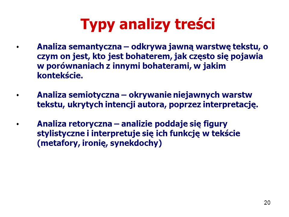 20 Typy analizy treści Analiza semantyczna – odkrywa jawną warstwę tekstu, o czym on jest, kto jest bohaterem, jak często się pojawia w porównaniach z