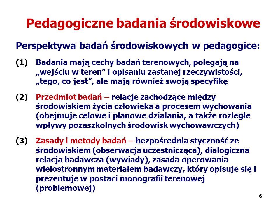 6 Pedagogiczne badania środowiskowe Perspektywa badań środowiskowych w pedagogice: (1)Badania mają cechy badań terenowych, polegają na wejściu w teren