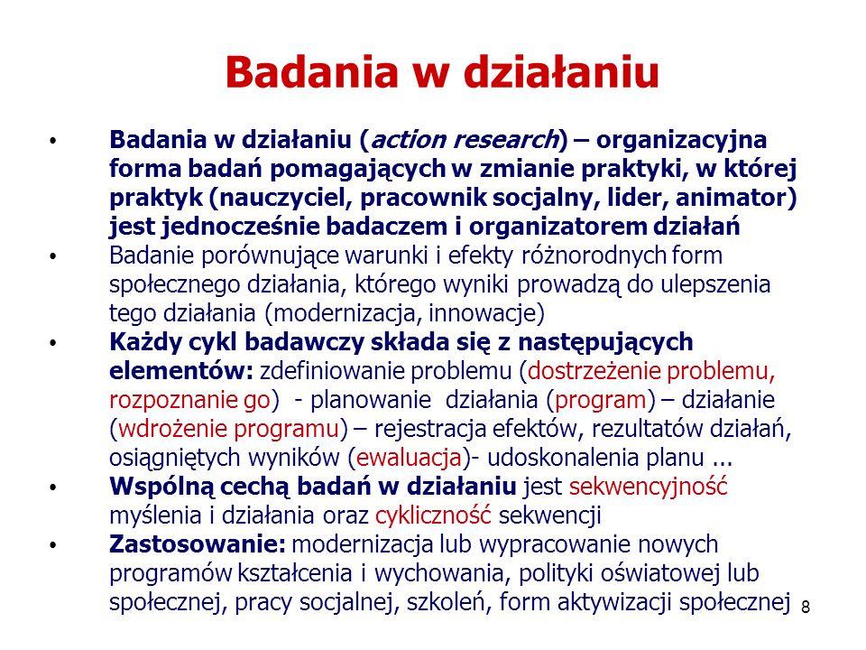 8 Badania w działaniu Badania w działaniu (action research) – organizacyjna forma badań pomagających w zmianie praktyki, w której praktyk (nauczyciel,