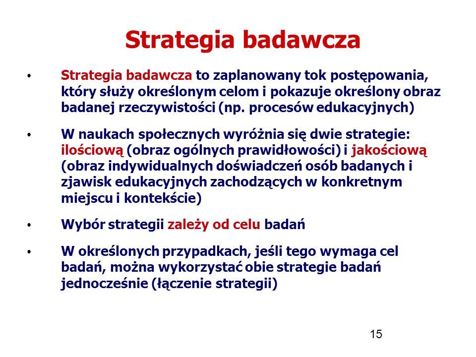 15 Strategia badawcza Strategia badawcza to zaplanowany tok postępowania, który służy określonym celom i pokazuje określony obraz badanej rzeczywistoś