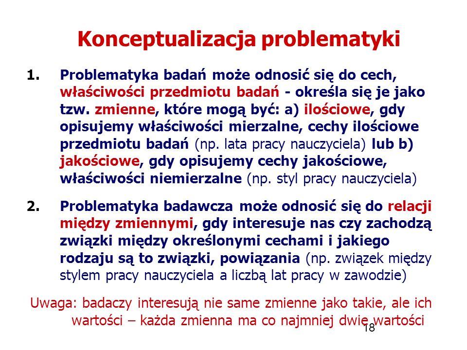 18 Konceptualizacja problematyki 1.Problematyka badań może odnosić się do cech, właściwości przedmiotu badań - określa się je jako tzw. zmienne, które