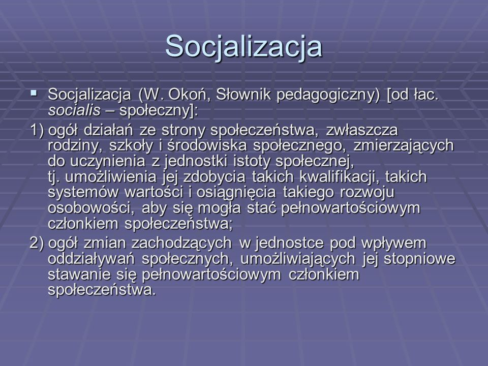 Socjalizacja Socjalizacja (W. Okoń, Słownik pedagogiczny) [od łac. socialis – społeczny]: Socjalizacja (W. Okoń, Słownik pedagogiczny) [od łac. social