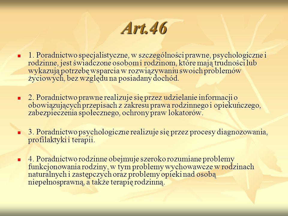 Art.46 1. Poradnictwo specjalistyczne, w szczególności prawne, psychologiczne i rodzinne, jest świadczone osobom i rodzinom, które mają trudności lub
