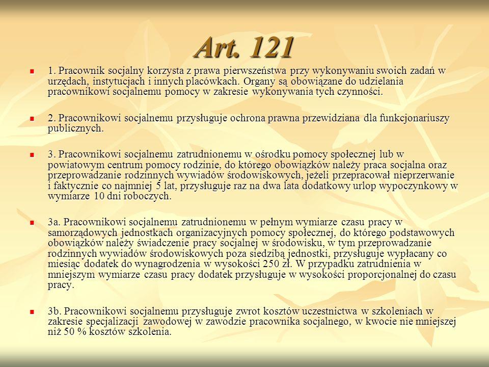 Art. 121 1. Pracownik socjalny korzysta z prawa pierwszeństwa przy wykonywaniu swoich zadań w urzędach, instytucjach i innych placówkach. Organy są ob