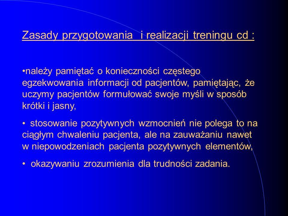 Zasady przygotowania i realizacji treningu cd : należy pamiętać o konieczności częstego egzekwowania informacji od pacjentów, pamiętając, że uczymy pa