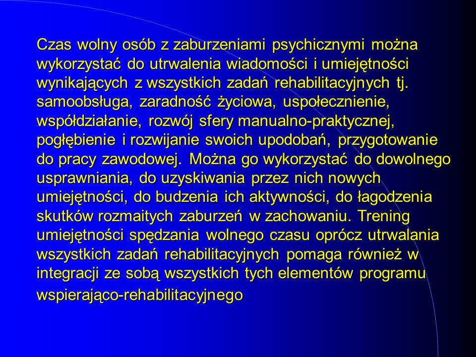 Czas wolny osób z zaburzeniami psychicznymi można wykorzystać do utrwalenia wiadomości i umiejętności wynikających z wszystkich zadań rehabilitacyjnyc
