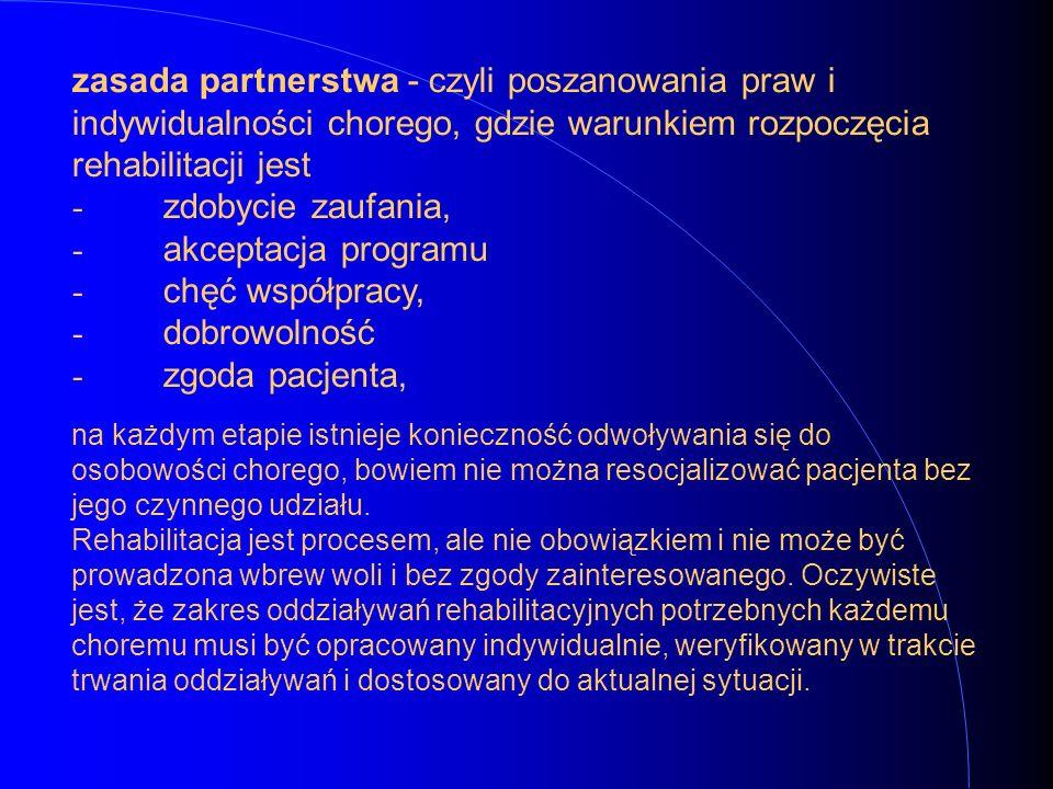 zasada partnerstwa - czyli poszanowania praw i indywidualności chorego, gdzie warunkiem rozpoczęcia rehabilitacji jest - zdobycie zaufania, - akceptac