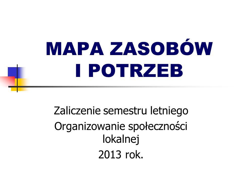 MAPA ZASOBÓW I POTRZEB Zaliczenie semestru letniego Organizowanie społeczności lokalnej 2013 rok.