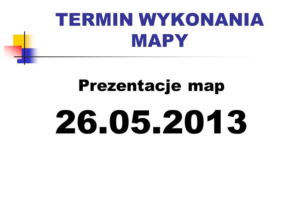 TERMIN WYKONANIA MAPY Prezentacje map 26.05.2013