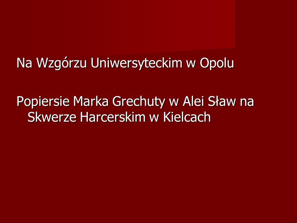 Na Wzgórzu Uniwersyteckim w Opolu Popiersie Marka Grechuty w Alei Sław na Skwerze Harcerskim w Kielcach