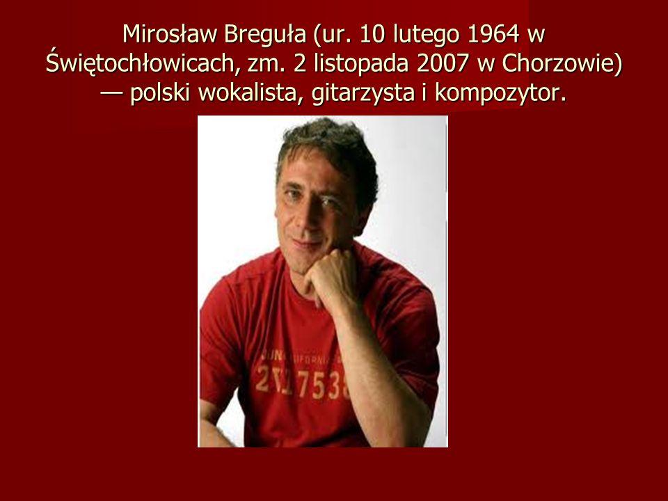 Mirosław Breguła (ur. 10 lutego 1964 w Świętochłowicach, zm. 2 listopada 2007 w Chorzowie) polski wokalista, gitarzysta i kompozytor.
