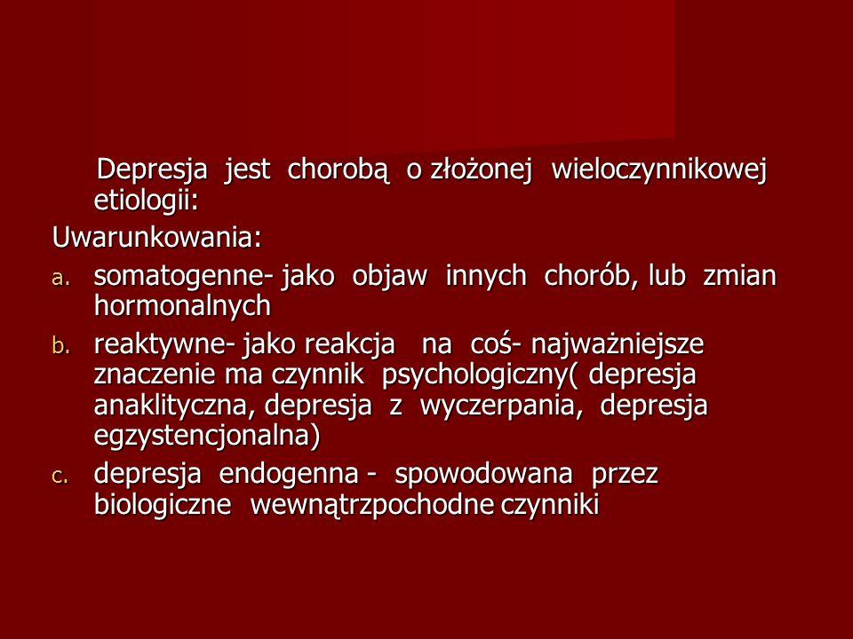 Depresja jest chorobą o złożonej wieloczynnikowej etiologii: Depresja jest chorobą o złożonej wieloczynnikowej etiologii:Uwarunkowania: a. somatogenne