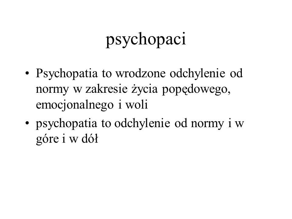 psychopaci Psychopatia to wrodzone odchylenie od normy w zakresie życia popędowego, emocjonalnego i woli psychopatia to odchylenie od normy i w góre i