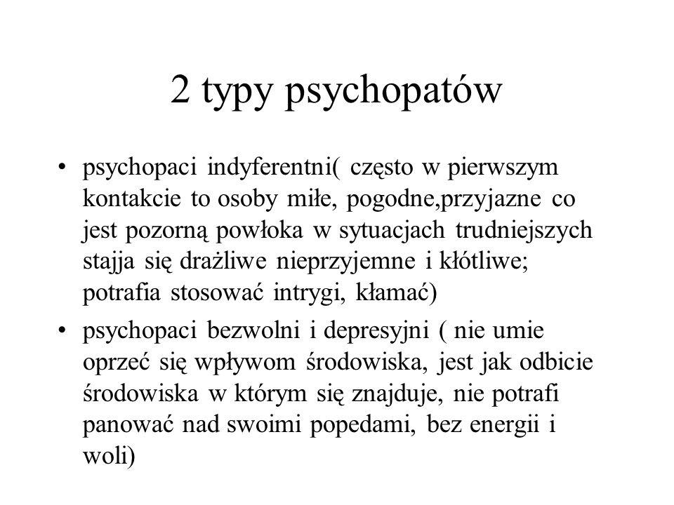 2 typy psychopatów psychopaci indyferentni( często w pierwszym kontakcie to osoby miłe, pogodne,przyjazne co jest pozorną powłoka w sytuacjach trudnie