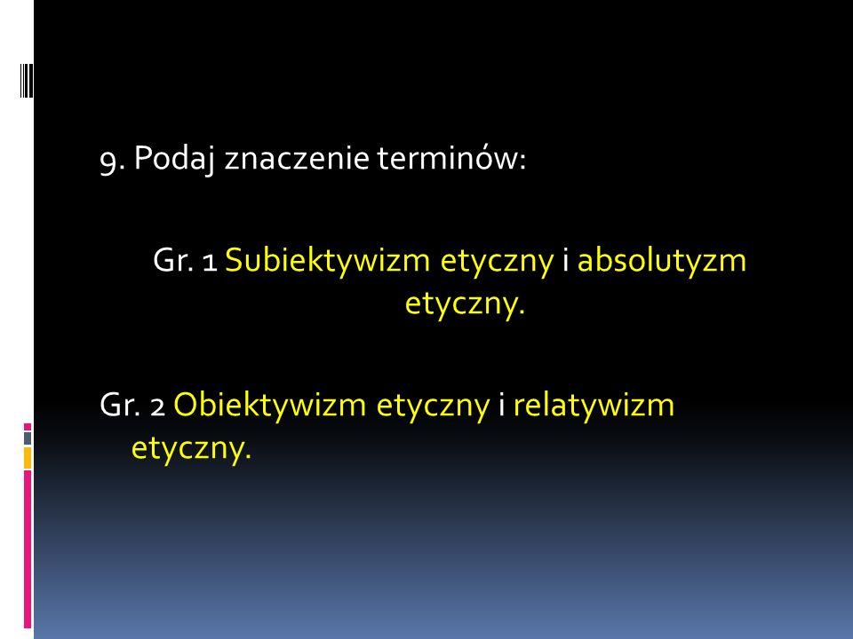9. Podaj znaczenie terminów: Gr. 1 Subiektywizm etyczny i absolutyzm etyczny. Gr. 2 Obiektywizm etyczny i relatywizm etyczny.