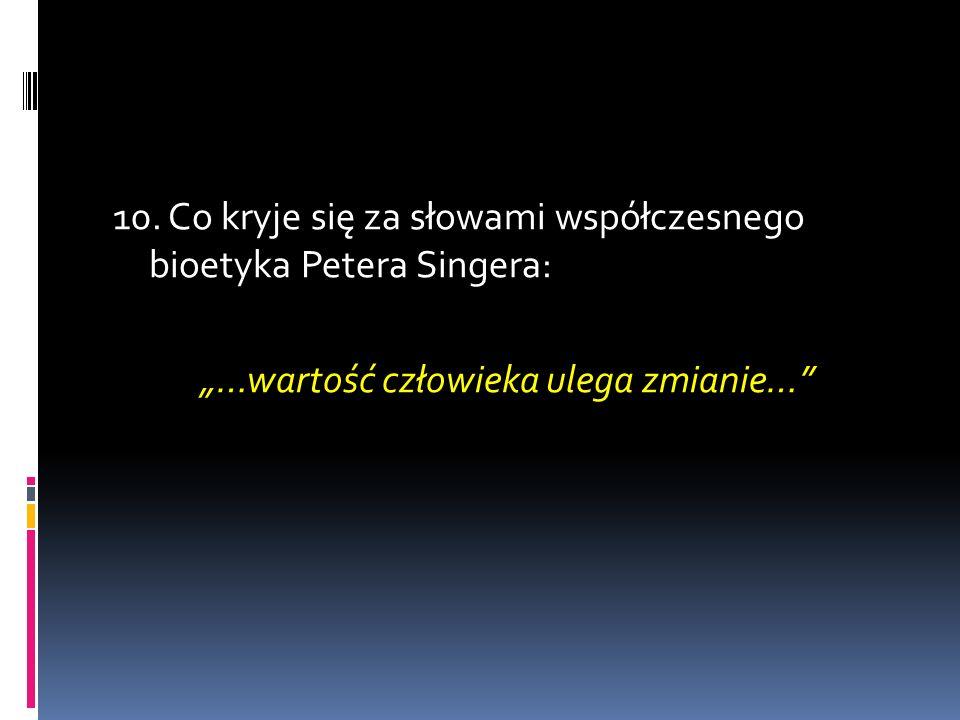 10. Co kryje się za słowami współczesnego bioetyka Petera Singera: …wartość człowieka ulega zmianie…
