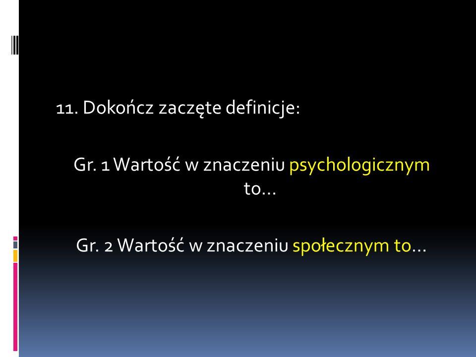 11. Dokończ zaczęte definicje: Gr. 1 Wartość w znaczeniu psychologicznym to… Gr. 2 Wartość w znaczeniu społecznym to…