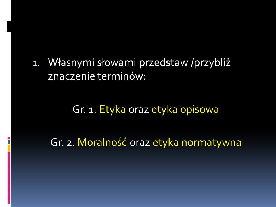 1. Własnymi słowami przedstaw /przybliż znaczenie terminów: Gr. 1. Etyka oraz etyka opisowa Gr. 2. Moralność oraz etyka normatywna