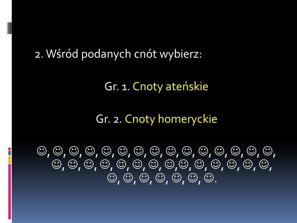 2. Wśród podanych cnót wybierz: Gr. 1. Cnoty ateńskie Gr. 2. Cnoty homeryckie,,,,,,,,,,,,,,,,,,,,,,,,,,,,,,,,,,,.