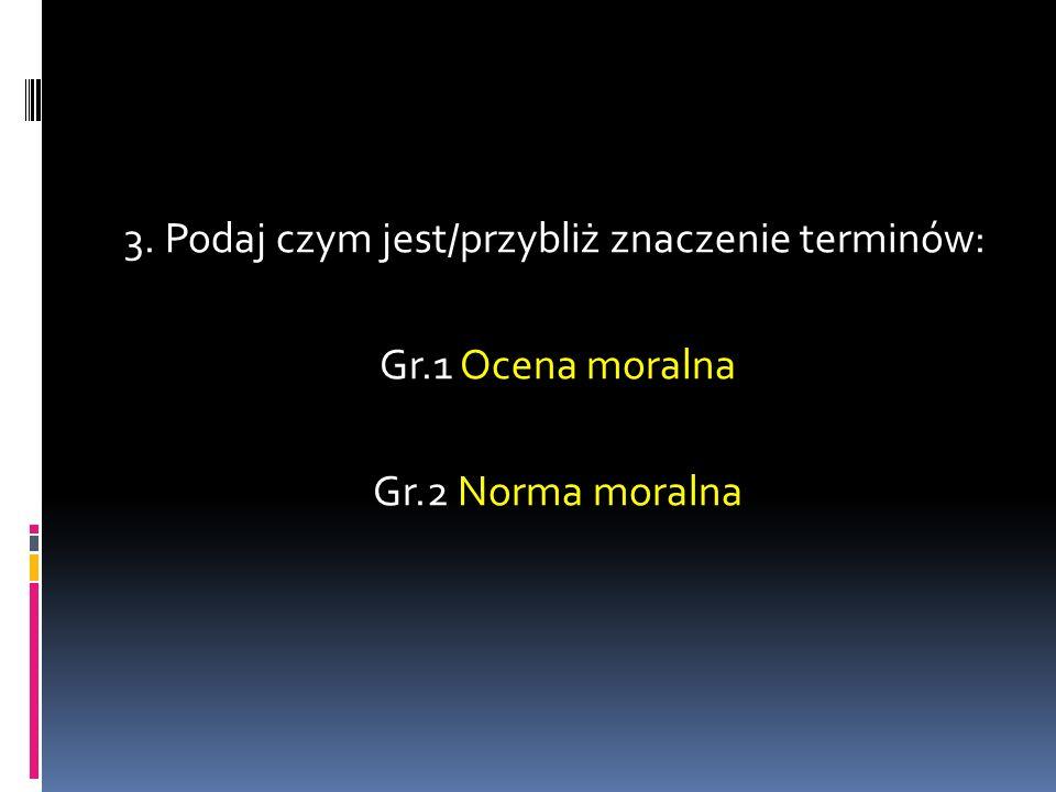 3. Podaj czym jest/przybliż znaczenie terminów: Gr.1 Ocena moralna Gr.2 Norma moralna