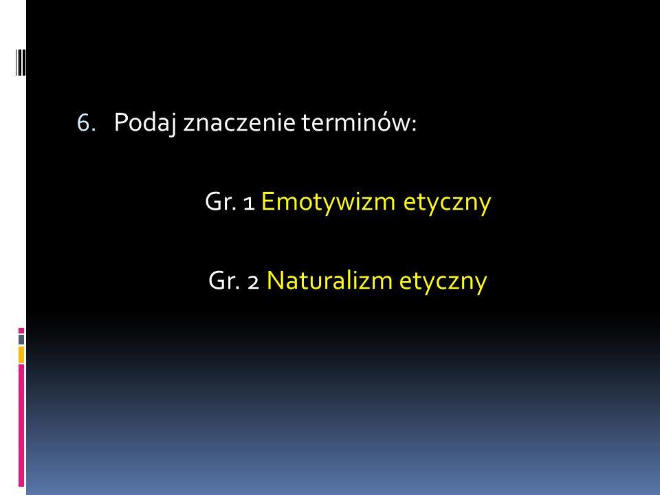 6. Podaj znaczenie terminów: Gr. 1 Emotywizm etyczny Gr. 2 Naturalizm etyczny