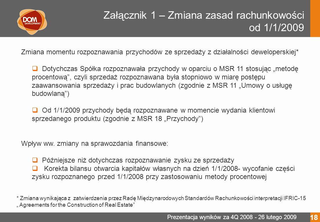 Prezentacja wyników za 4Q 2008 - 26 lutego 2009 Załącznik 1 – Zmiana zasad rachunkowości od 1/1/2009 18 Zmiana momentu rozpoznawania przychodów ze sprzedaży z działalności deweloperskiej* Dotychczas Spółka rozpoznawała przychody w oparciu o MSR 11 stosując metodę procentową, czyli sprzedaż rozpoznawana była stopniowo w miarę postępu zaawansowania sprzedaży i prac budowlanych (zgodnie z MSR 11 Umowy o usługę budowlaną) Od 1/1/2009 przychody będą rozpoznawane w momencie wydania klientowi sprzedanego produktu (zgodnie z MSR 18 Przychody) Wpływ ww.