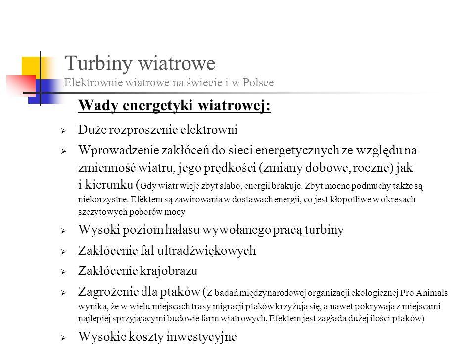 Turbiny wiatrowe Elektrownie wiatrowe na świecie i w Polsce Wady energetyki wiatrowej: Duże rozproszenie elektrowni Wprowadzenie zakłóceń do sieci energetycznych ze względu na zmienność wiatru, jego prędkości (zmiany dobowe, roczne) jak i kierunku ( Gdy wiatr wieje zbyt słabo, energii brakuje.