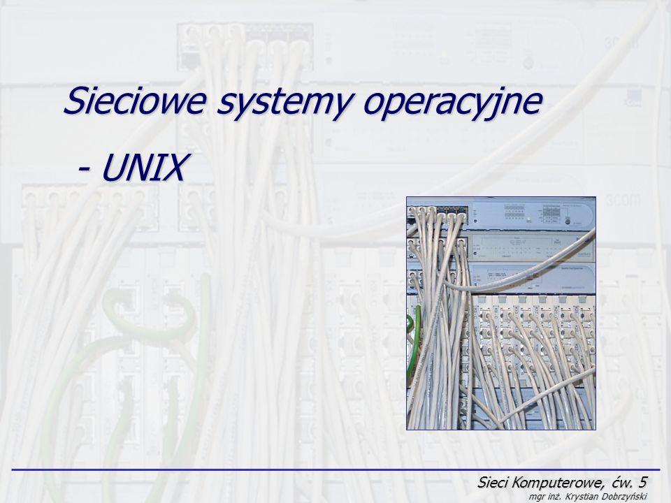 Sieci Komputerowe, ćw. 5 mgr inż. Krystian Dobrzyński Sieciowe systemy operacyjne - UNIX - UNIX