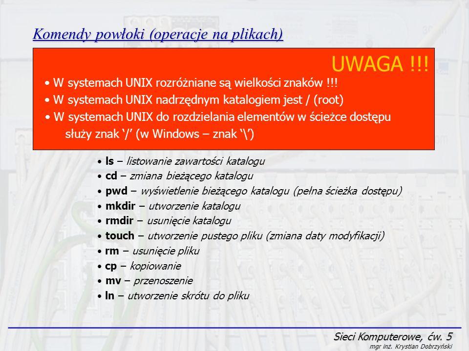 Sieci Komputerowe, ćw. 5 mgr inż. Krystian Dobrzyński Komendy powłoki (operacje na plikach) UWAGA !!! W systemach UNIX rozróżniane są wielkości znaków