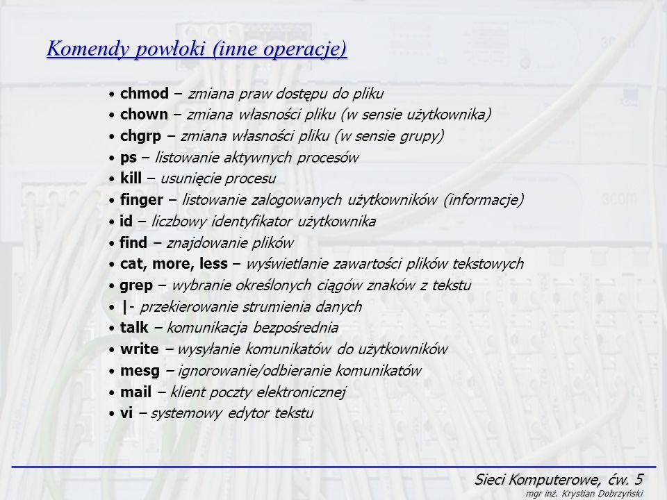 Sieci Komputerowe, ćw. 5 mgr inż. Krystian Dobrzyński Komendy powłoki (inne operacje) chmod – zmiana praw dostępu do pliku chown – zmiana własności pl