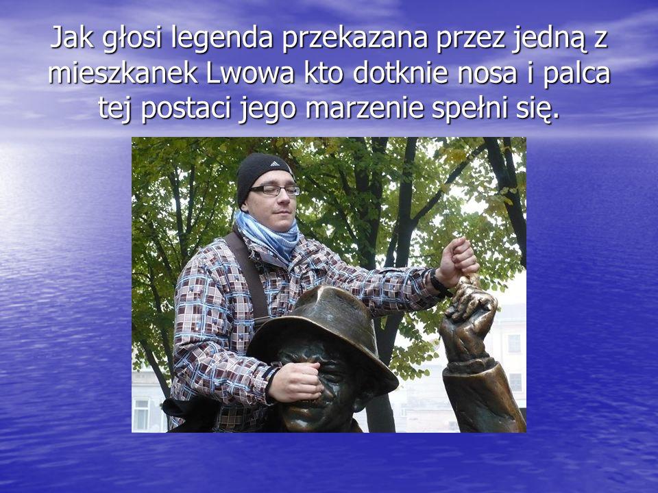 Jak głosi legenda przekazana przez jedną z mieszkanek Lwowa kto dotknie nosa i palca tej postaci jego marzenie spełni się.